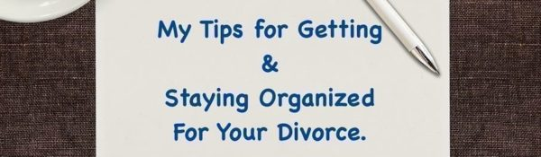 My Tips for Getting and Staying Organized For Your Divorce.